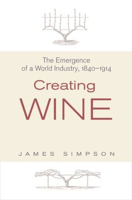 Creating Wine: The Emergence of a World Industry, 1840-1914: The Emergence of a World Industry, 1840-1914