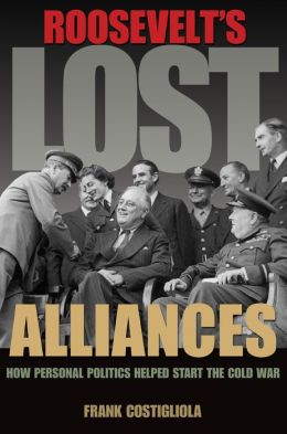 Roosevelt's Lost Alliances: How Personal Politics Helped Start the Cold War