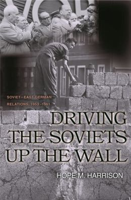 Driving the Soviets up the Wall: Soviet-East German Relations, 1953-1961: Soviet-East German Relations, 1953-1961