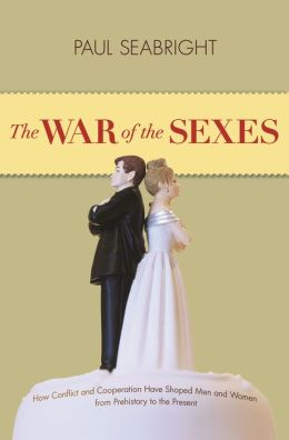 The War of the Sexes: How Conflict and Cooperation Have Shaped Men and Women from Prehistory to the Present