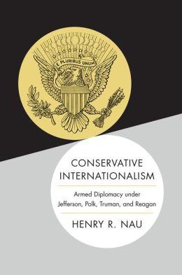 Conservative Internationalism: Armed Diplomacy under Jefferson, Polk, Truman, and Reagan