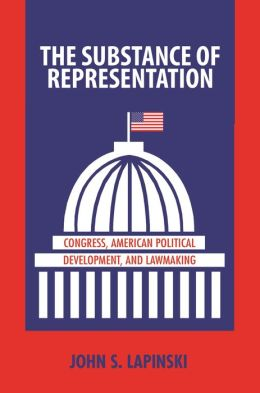 The Substance of Representation: Congress, American Political Development, and Lawmaking: Congress, American Political Development, and Lawmaking