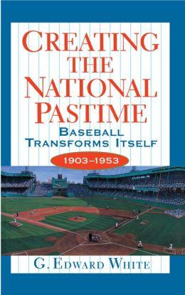 Creating the National Pastime: Baseball Transforms Itself, 1903-1953