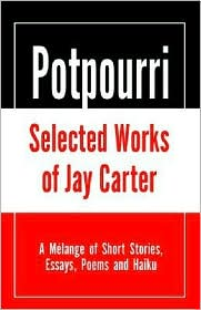 Potpourri, Selected Works of Jay Carter: A Melange of Short Stories, Essays, Poems and Haiku
