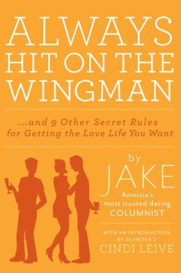 Always Hit on the Wingman...and 9 Other Secret Rules for Getting the Love Life You Want