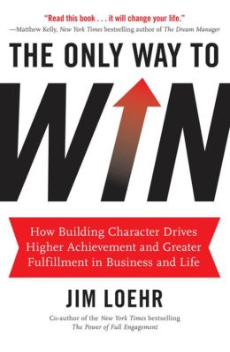 The Only Way to Win: How Building Character Drives Higher Achievement and Greater Fulfillment in Business and Life