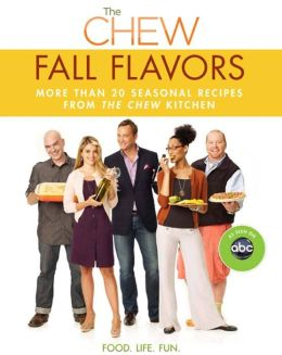 The Chew: Fall Flavors: More than 20 Seasonal Recipes from The Chew Kitchen