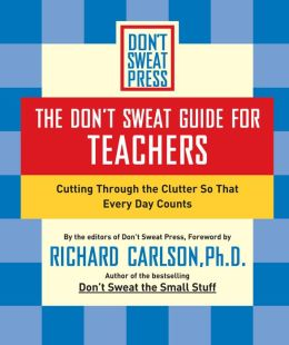 The Don't Sweat Guide for Teachers: Cutting Through the Clutter so that Every Day Counts