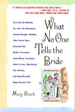 What No One Tells the Bride: Surviving the Wedding, Sex After the Honeymoon, Second Thoughts, Wedding Cake Freezer Burn, Becoming Your Mother, Screaming about Money, Screaming about In-Laws, Maintaining Your Identity, and Being Blissfully Happy Despite It