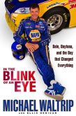 Book Cover Image. Title: In the Blink of an Eye:  Dale, Daytona, and the Day that Changed Everything, Author: Michael Waltrip