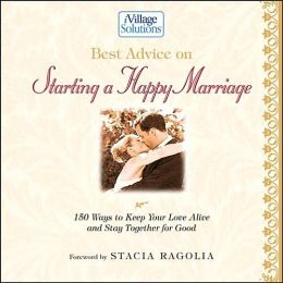 Best Advice on Starting a Happy Marriage (Ivillage Solutions Series): 150 Ways to Keep Your Love Alive and Stay Together for Good