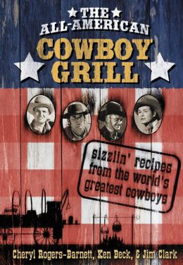 All American Cowboy Grill: Sizzlin' Recipes from the Word's Greatest Cowboys