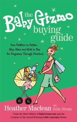 The Baby Gizmo Buying Guide: From Pacifiers to Potties . . . Why, When, and What to Buy for Pregnancy Through Preschool
