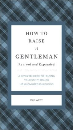 How to Raise a Gentleman Revised & Updated: A Civilized Guide to Helping Your Son Through His Uncivilized Childhood