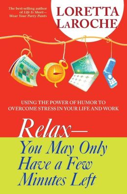 Relax--You May Only Have a Few Minutes Left: Using the Power of Humor to Overcome Stress in Your Life and Work