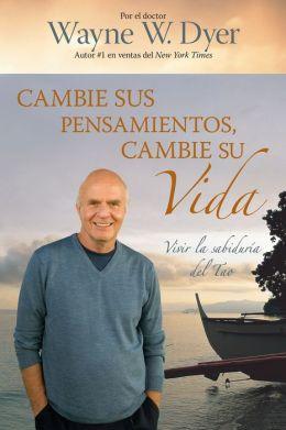 Cambie sus pensamientos y cambie su vida: Viva la sabiduría del Tao (Change Your Thoughts - Change Your Life: Living the Wisdom of the Tao)