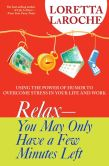 Loretta LaRoche - Relax--You May Only Have a Few Minutes Left: Using the Power of Humor to Overcome Stress in Your Life and Work
