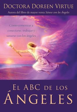 El ABC de los ángeles: Como comenzar a conectarse, trabajar y sanarse (Angels 101: An Introduction to Connecting, Working, and Healing with the Angels)