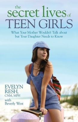 The Secret Lives of Teen Girls: What Your Mother Wouldn't Talk about but Your Daughter Needs to Know