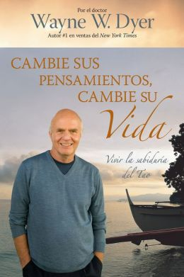 Cambie sus pensamientos y cambie su vida: Viva la sabiduría del Tao (Change Your Thoughts - Change Your Life: Living the Wisdom of the Tao)