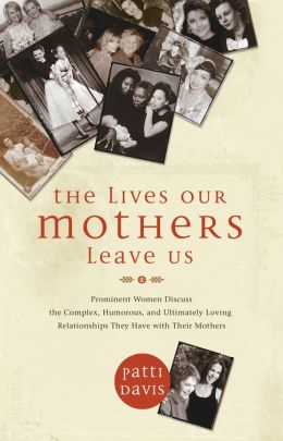 Lives Our Mothers Leave Us: Prominent Women Discuss the Complex, Humorous, and Ultimately Loving Relationships They Have with Their Mothers