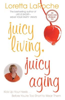 Juicy Living, Juicy Aging: Kick Up Your Heels Before Youre Too Short to Wear Them Loretta LaRoche