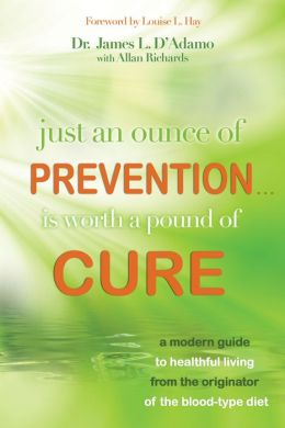Just An Ounce of Prevention.Is Worth a Pound of Cure: A Modern Guide to Healthful Living from the Originator of the Blood-Type Diet