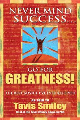 Never Mind Success... Go for Greatness!: The Best Advice I've Ever Received