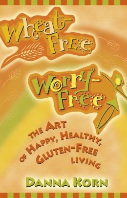 Wheat-Free, Worry-Free: The Art of Happy, Healthy Gluten-Free Living