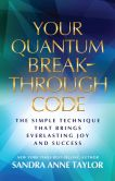 Book Cover Image. Title: Your Quantum Breakthrough Code:  The Simple Technique That Brings Everlasting Joy and Success, Author: Sandra Anne Taylor