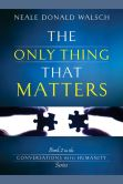 Neale Donald Walsch - The Only Thing That Matters: Book 2 in the Conversations with Humanity Series