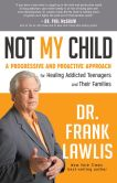 Book Cover Image. Title: Not My Child:  A Progressive and Proactive Approach for Healing Addicted Teenagers and Their Families, Author: Frank Lawlis Dr.