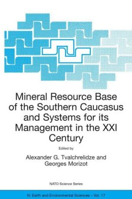 Mineral Resource Base of the Southern Caucasus and Systems for its Management in the XXI Century: Proceedings of the NATO Advanced Research Workshop on Mineral Resource Base of the Southern Caucasus and Systems for its Management in the XXI Century Tbilis