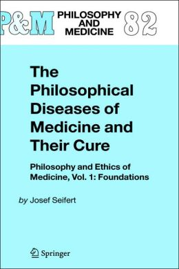The Philosophical Diseases of Medicine and their Cure: Philosophy and Ethics of Medicine, Vol. 1: Foundations