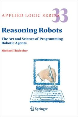 Reasoning Robots: The Art and Science of Programming Robotic Agents