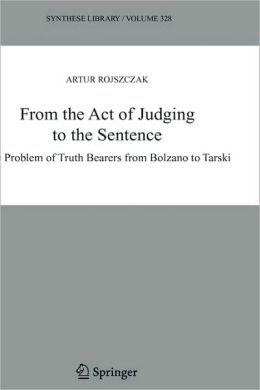 From the Act of Judging to the Sentence: The Problem of Truth Bearers from Bolzano to Tarski