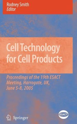 Cell Technology for Cell Products: Proceedings of the 19th ESACT Meeting, Harrogate, UK, June 5-8, 2005