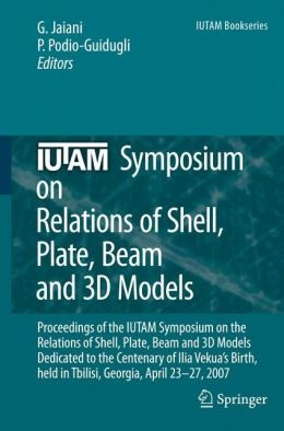 IUTAM Symposium on Relations of Shell, Plate, Beam and 3D Models: Proceedings of the IUTAM Symposium on the Relations of Shell, Plate, Beam, and 3D Models Dedicated to the Centenary of Ilia Vekua's Birth, held Tbilisi, Georgia, April 23-27, 2007