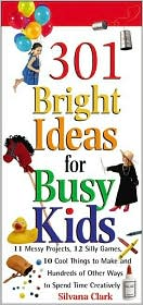 301 Bright Ideas for Busy Kids: 25 Messy Projects, 38 Silly Games, 42 Cool Things to Make and Hundreds of Other Ways to Spend Time Creatively
