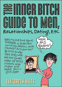 Inner Bitch Guide to Men, Relationships, Dating, Etc.
