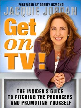 Get on TV!: The Insider's Guide to Pitching the Producers and Promoting Yourself