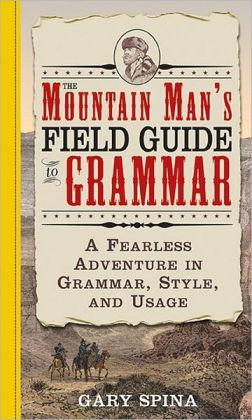 The Mountain Man's Field Guide to Grammar: A Fearless Adventure in Grammar, Style and Usage