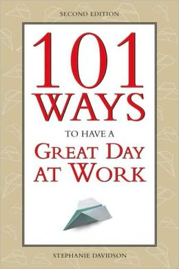 101 Ways to Have Great Day At Work: How to Love Your Boss, Enjoy Your Work, Have Fun with Your Co-Workers. amd Go Home Smiling Every Day