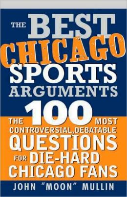 Best Chicago Sports Arguments: The 100 Most Controversial, Debatable Questions for Die-Hard Chicago Fans