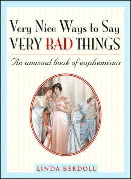 Very Nice Ways to Say Very Bad Things: An Unusual Book of Euphemisms
