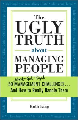 The Ugly Truth about Managing People: 50 Must-Get-Right Management Challenges...And How to Really Handle Them