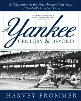 Yankee Century and Beyond: A Celebration of the First Hundred Plus Years of Baseball's Greatest Team