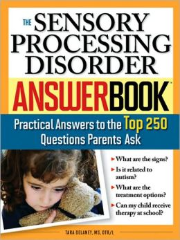 The Sensory Processing Disorder Answer Book: Practical Answers to the Top 250 Questions Parents Ask (Answer Book Series)