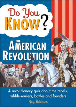 Do You Know the American Revolution? A Revolutionary Quiz about the Rebels, Rabble-rousers, Battles and Founders