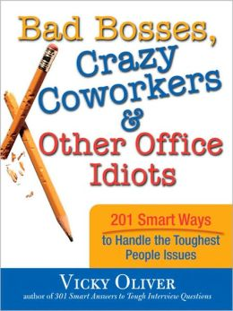 Bad Bosses, Crazy Coworkers and Other Office Idiots: 201 Smart Ways to Handle the Toughest People Issues